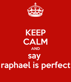 Poster: KEEP CALM AND say  raphael is perfect