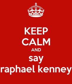 Poster: KEEP CALM AND say raphael kenney