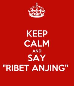 "Poster: KEEP CALM AND SAY ""RIBET ANJING"""