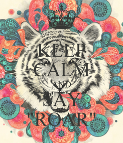 """Poster: KEEP CALM AND SAY """"ROAR"""""""