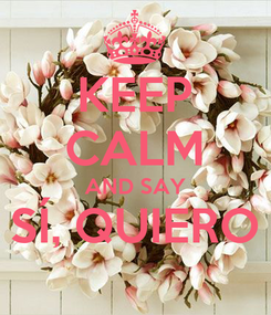 Poster: KEEP CALM AND SAY SÍ, QUIERO