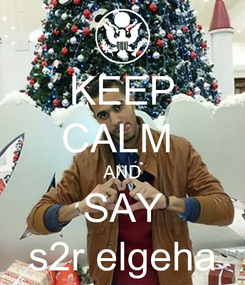 Poster: KEEP CALM  AND SAY s2r elgeha