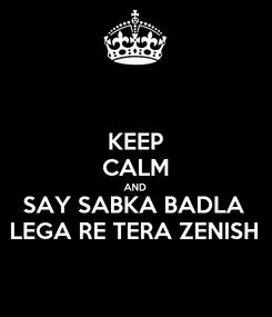 Poster: KEEP CALM AND SAY SABKA BADLA  LEGA RE TERA ZENISH