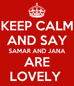 Poster: KEEP CALM AND SAY SAMAR AND JANA ARE LOVELY
