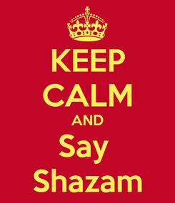 Poster: KEEP CALM AND Say  Shazam