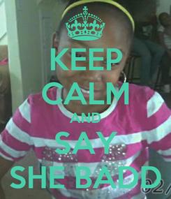 Poster: KEEP CALM AND SAY SHE BADD