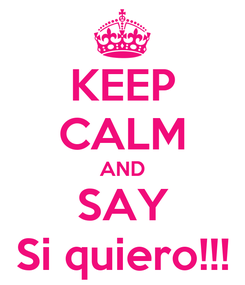 Poster: KEEP CALM AND SAY Si quiero!!!