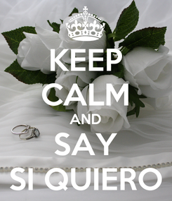 Poster: KEEP CALM AND SAY SI QUIERO