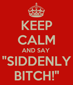 """Poster: KEEP CALM AND SAY  """"SIDDENLY BITCH!"""""""