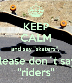 "Poster: KEEP CALM and say ""skaters"",  please don´t say  ""riders"""