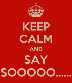 Poster: KEEP CALM AND SAY SOOOOO......