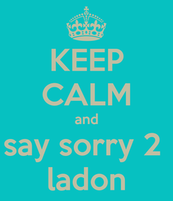 Poster: KEEP CALM and say sorry 2  ladon