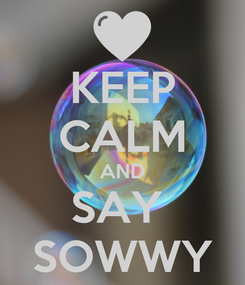 Poster: KEEP CALM AND SAY  SOWWY