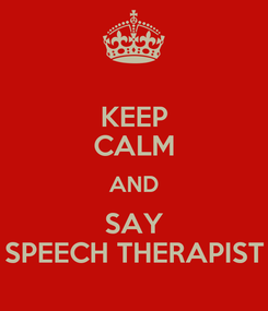 Poster: KEEP CALM AND SAY SPEECH THERAPIST