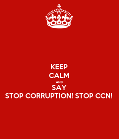Poster: KEEP CALM AND SAY STOP CORRUPTION! STOP CCN!