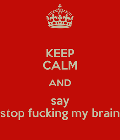 Poster: KEEP CALM AND say stop fucking my brain