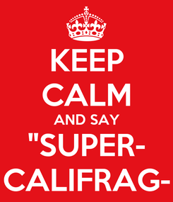 "Poster: KEEP CALM AND SAY ""SUPER- CALIFRAG-"