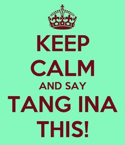 Poster: KEEP CALM AND SAY TANG INA THIS!
