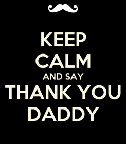 Poster: KEEP CALM AND SAY THANK YOU DADDY
