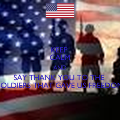 Poster: KEEP  CALM AND SAY THANK YOU TO THE  SOLDIERS THAT GAVE US FREEDOM