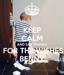 Poster: KEEP CALM AND SAY THANKS  FOR THE WISHES BENNY