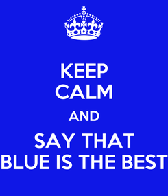 Poster: KEEP CALM AND SAY THAT BLUE IS THE BEST