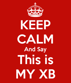 Poster: KEEP CALM And Say This is MY XB
