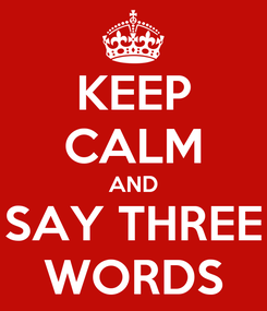 Poster: KEEP CALM AND SAY THREE WORDS