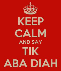 Poster: KEEP CALM AND SAY TIK ABA DIAH