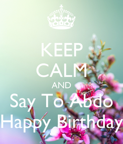 Poster: KEEP CALM AND Say To Abdo Happy Birthday