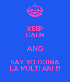 Poster: KEEP CALM AND SAY TO DOINA LA MULTI ANI !!!