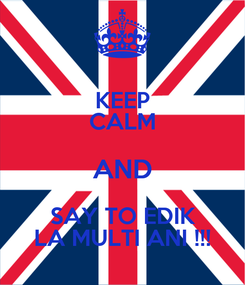 Poster: KEEP CALM AND SAY TO EDIK LA MULTI ANI !!!