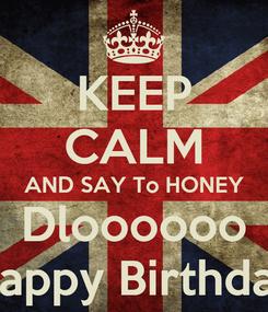 Poster: KEEP CALM AND SAY To HONEY Dloooooo Happy Birthday