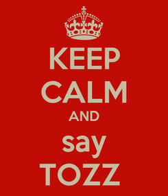 Poster: KEEP CALM AND say TOZZ