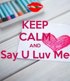 Poster: KEEP CALM AND Say U Luv Me