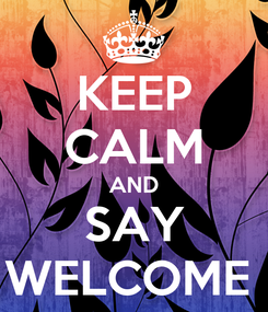 Poster: KEEP CALM AND SAY WELCOME