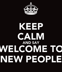Poster: KEEP CALM AND SAY WELCOME TO NEW PEOPLE