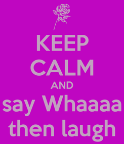 Poster: KEEP CALM AND say Whaaaa then laugh