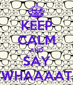 Poster: KEEP CALM AND SAY WHAAAAT