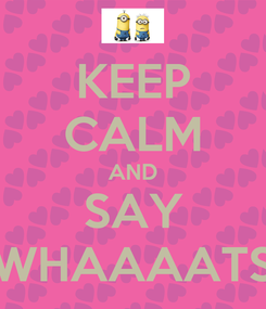 Poster: KEEP CALM AND SAY WHAAAATS