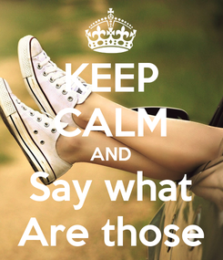 Poster: KEEP CALM AND Say what Are those