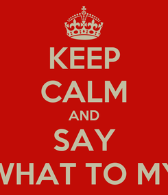 Poster: KEEP CALM AND SAY WHAT TO MY