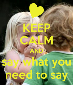 Poster: KEEP CALM AND say what you need to say