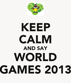 Poster: KEEP CALM AND SAY WORLD GAMES 2013