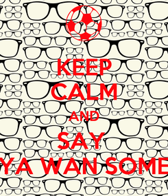 Poster: KEEP CALM AND SAY  YA WAN SOME