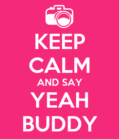 Poster: KEEP CALM AND SAY YEAH BUDDY