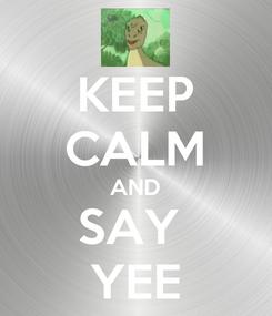 Poster: KEEP CALM AND SAY  YEE