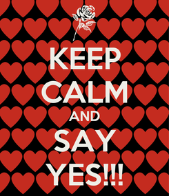 Poster: KEEP CALM AND SAY YES!!!