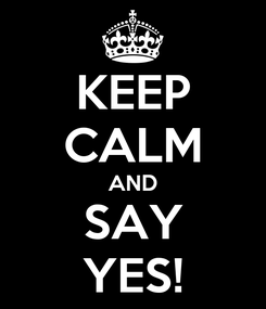 Poster: KEEP CALM AND SAY YES!