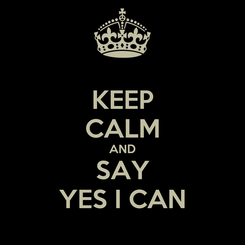Poster: KEEP CALM AND SAY YES I CAN